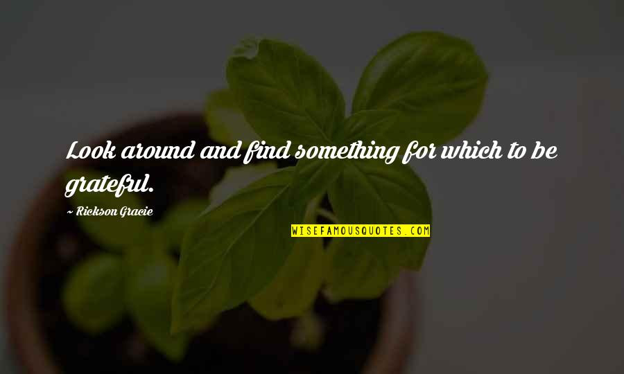 Speech Delivery Quotes By Rickson Gracie: Look around and find something for which to