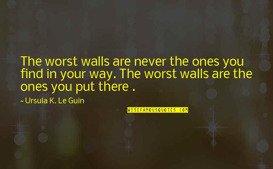 Speech Delivery Quotes By Ursula K. Le Guin: The worst walls are never the ones you
