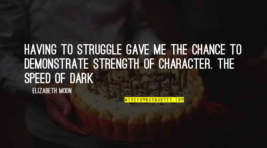 Speed Of Dark Quotes By Elizabeth Moon: Having to struggle gave me the chance to