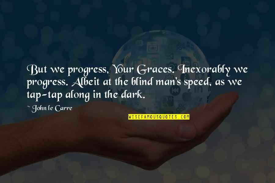 Speed Of Dark Quotes By John Le Carre: But we progress, Your Graces. Inexorably we progress.
