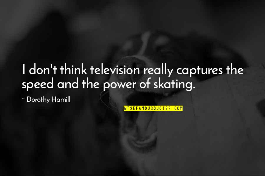Speed Skating Quotes By Dorothy Hamill: I don't think television really captures the speed