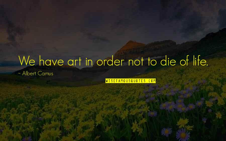 Speedbumps Quotes By Albert Camus: We have art in order not to die