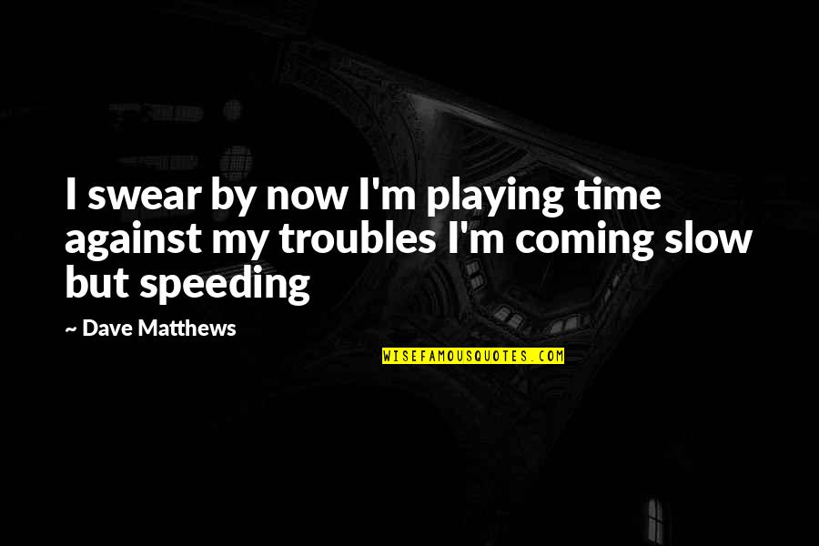 Speeding Up Time Quotes By Dave Matthews: I swear by now I'm playing time against