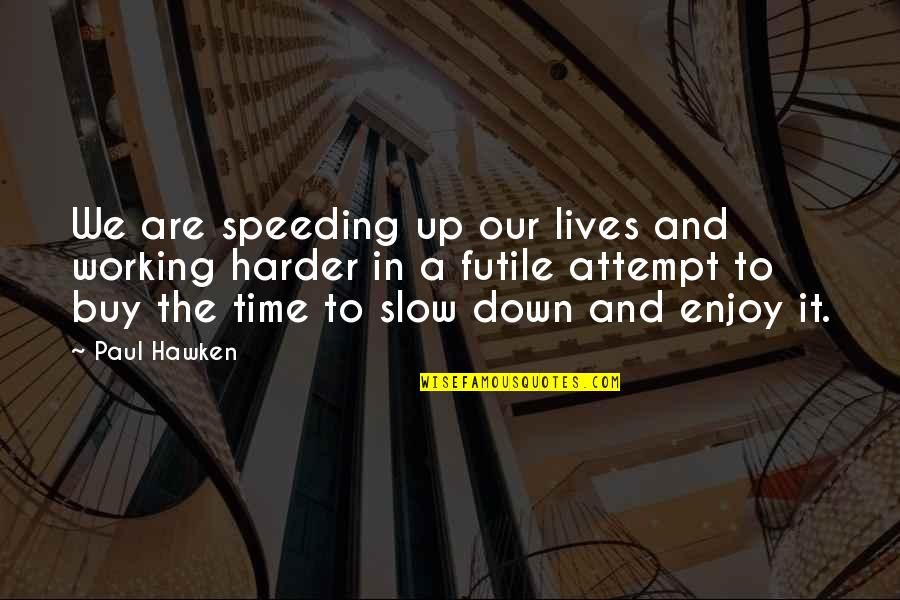 Speeding Up Time Quotes By Paul Hawken: We are speeding up our lives and working