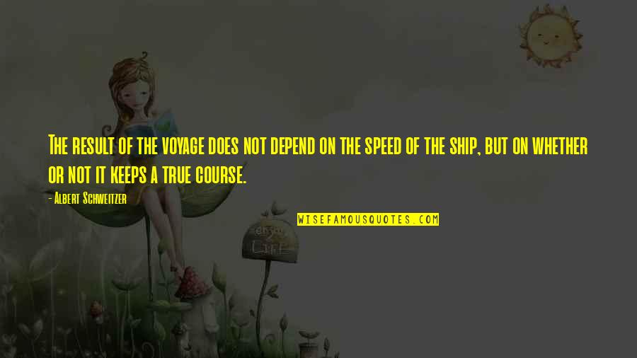 Speed'll Quotes By Albert Schweitzer: The result of the voyage does not depend