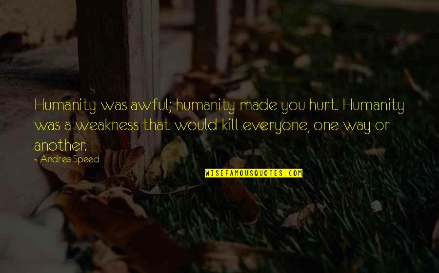 Speed'll Quotes By Andrea Speed: Humanity was awful; humanity made you hurt. Humanity