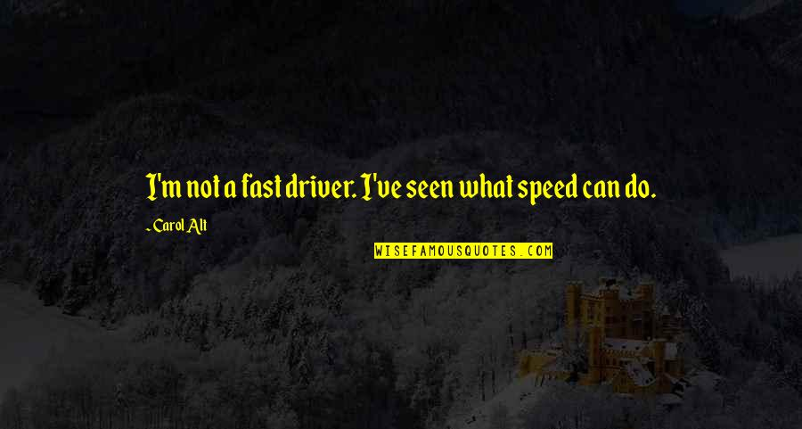 Speed'll Quotes By Carol Alt: I'm not a fast driver. I've seen what
