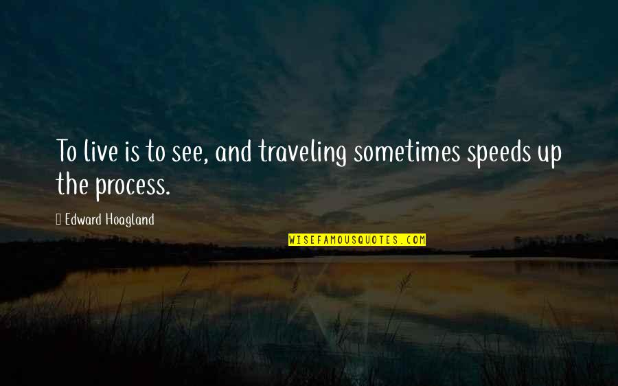 Speed'll Quotes By Edward Hoagland: To live is to see, and traveling sometimes