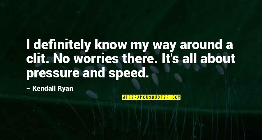 Speed'll Quotes By Kendall Ryan: I definitely know my way around a clit.