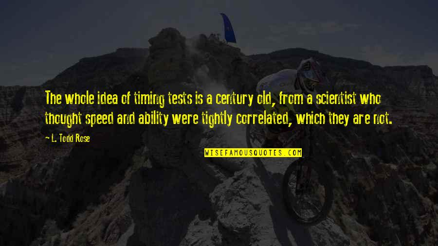 Speed'll Quotes By L. Todd Rose: The whole idea of timing tests is a