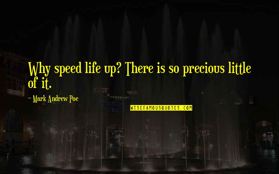 Speed'll Quotes By Mark Andrew Poe: Why speed life up? There is so precious