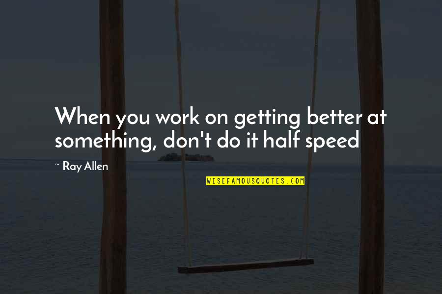 Speed'll Quotes By Ray Allen: When you work on getting better at something,
