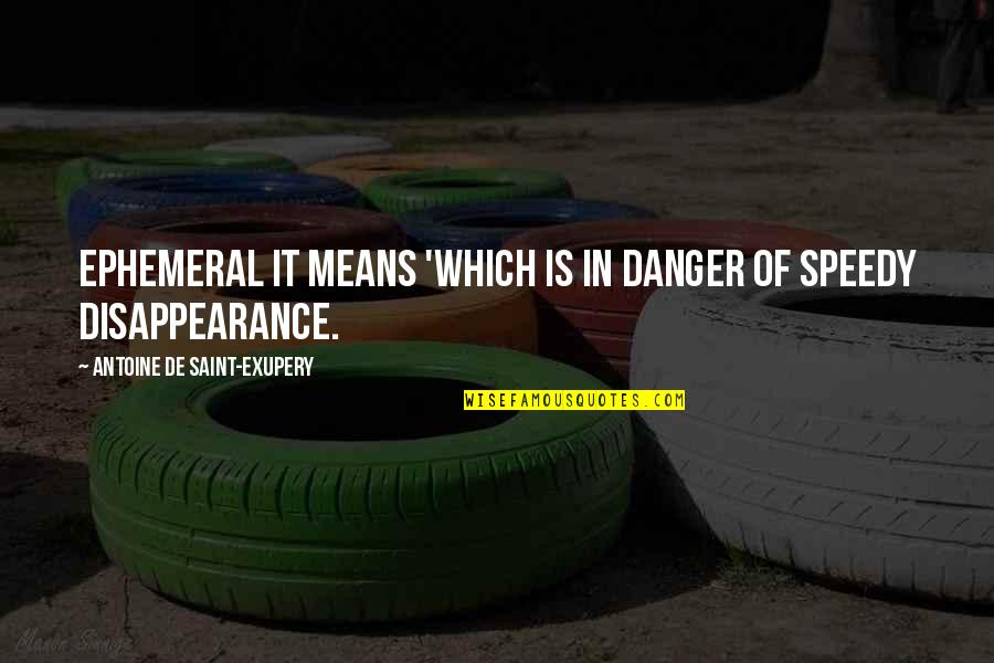 Speedy Quotes By Antoine De Saint-Exupery: Ephemeral It means 'which is in danger of