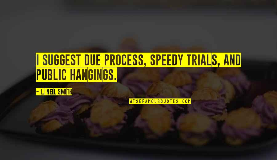 Speedy Quotes By L. Neil Smith: I suggest due process, speedy trials, and public