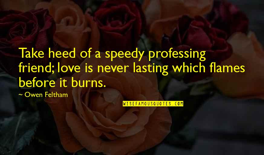 Speedy Quotes By Owen Feltham: Take heed of a speedy professing friend; love