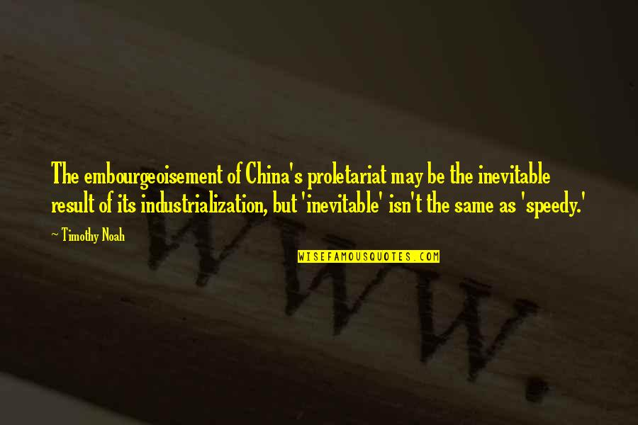 Speedy Quotes By Timothy Noah: The embourgeoisement of China's proletariat may be the