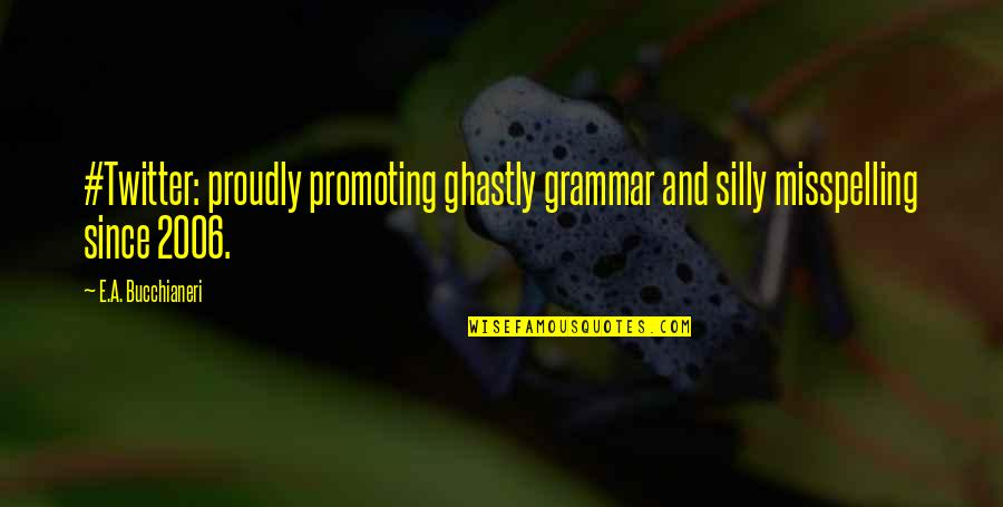 Spelling And Grammar Quotes By E.A. Bucchianeri: #Twitter: proudly promoting ghastly grammar and silly misspelling