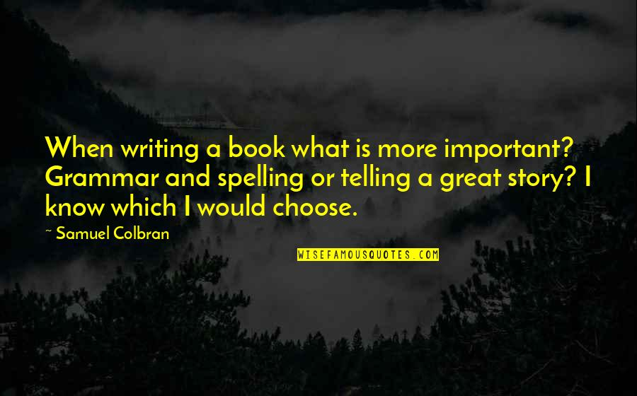Spelling And Grammar Quotes By Samuel Colbran: When writing a book what is more important?