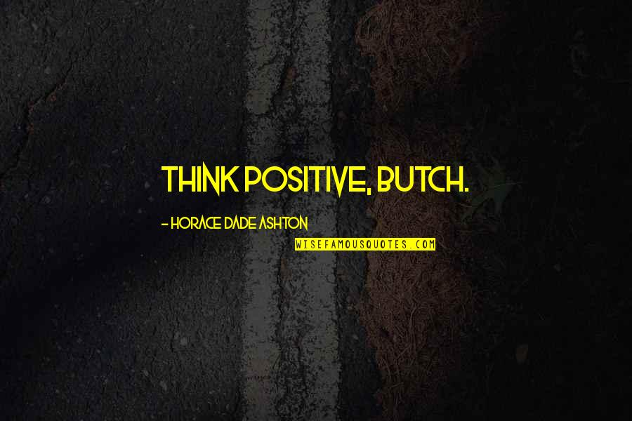 Spellslinging Quotes By Horace Dade Ashton: Think positive, Butch.