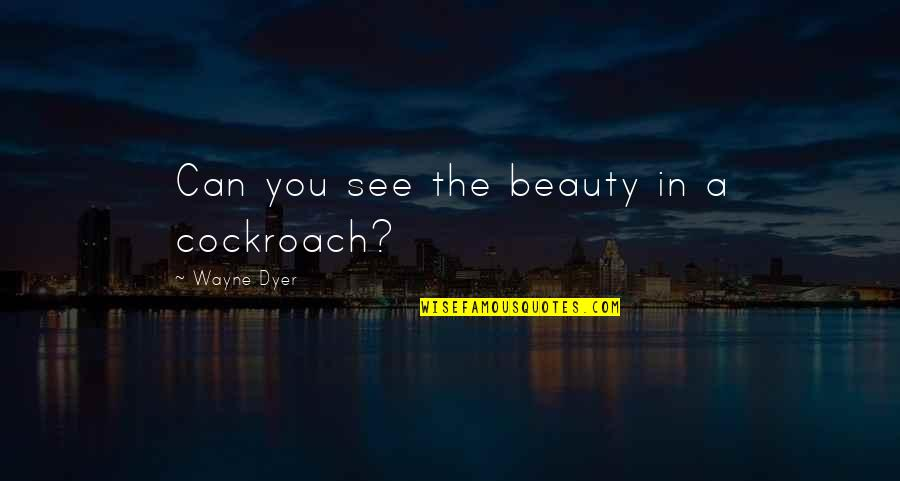 Spellslinging Quotes By Wayne Dyer: Can you see the beauty in a cockroach?