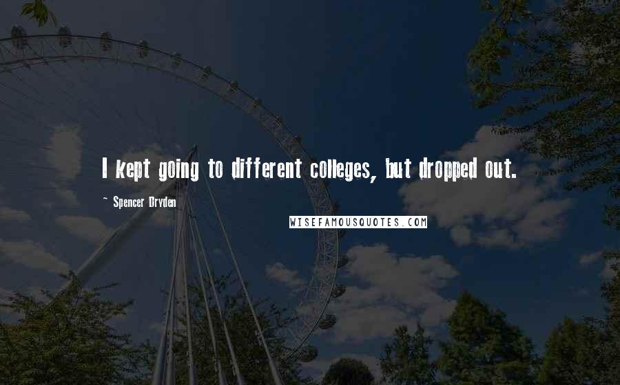 Spencer Dryden quotes: I kept going to different colleges, but dropped out.