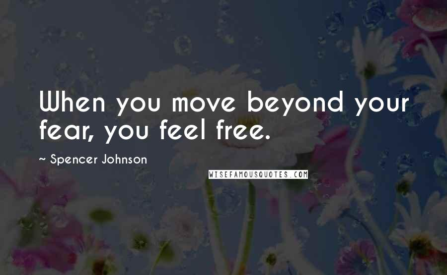 Spencer Johnson quotes: When you move beyond your fear, you feel free.