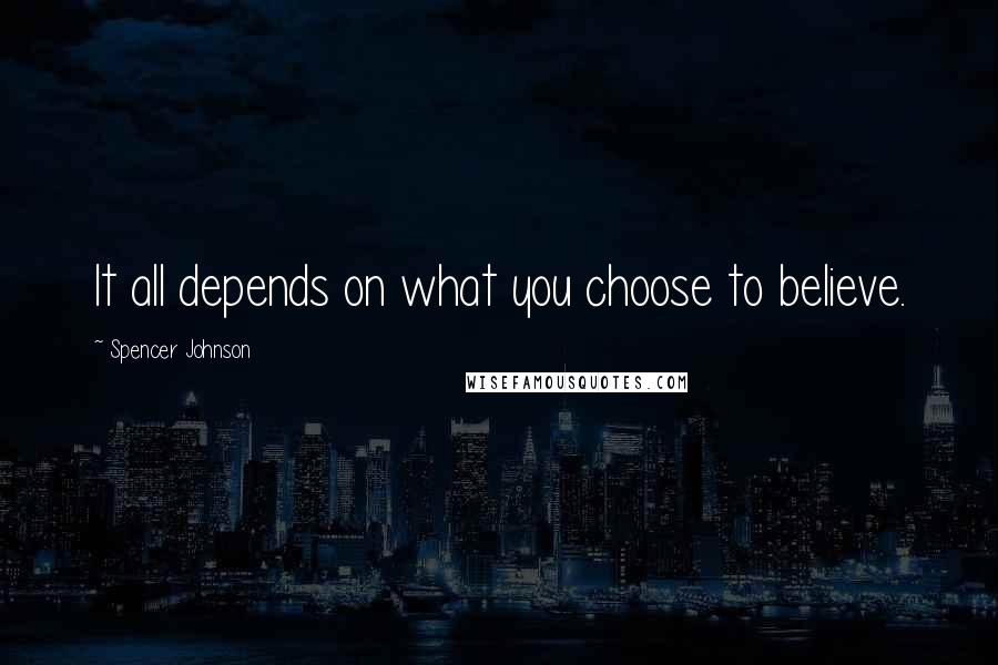 Spencer Johnson quotes: It all depends on what you choose to believe.