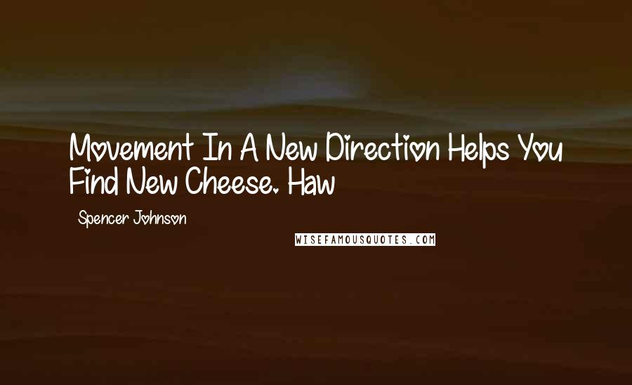 Spencer Johnson quotes: Movement In A New Direction Helps You Find New Cheese. Haw