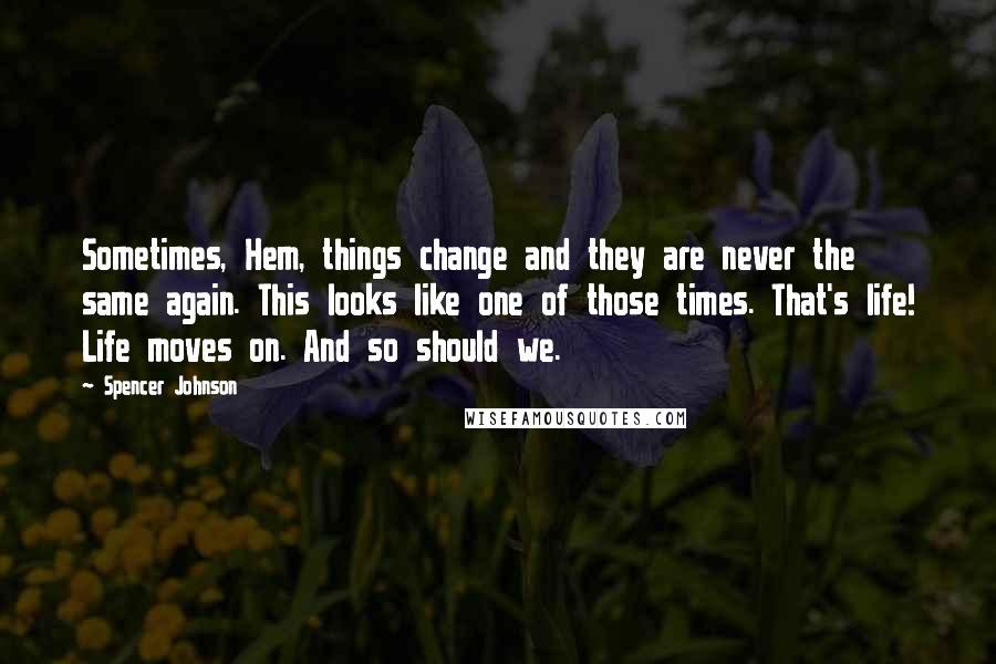 Spencer Johnson quotes: Sometimes, Hem, things change and they are never the same again. This looks like one of those times. That's life! Life moves on. And so should we.