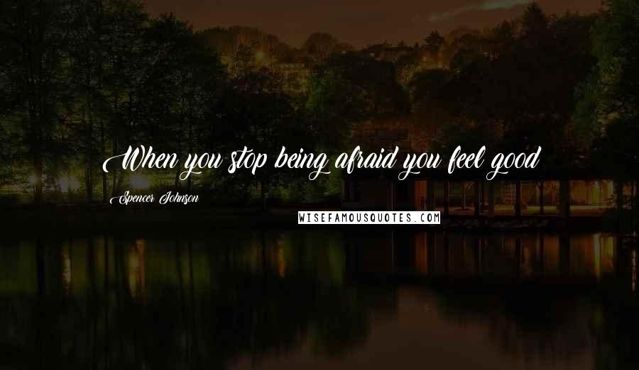 Spencer Johnson quotes: When you stop being afraid you feel good
