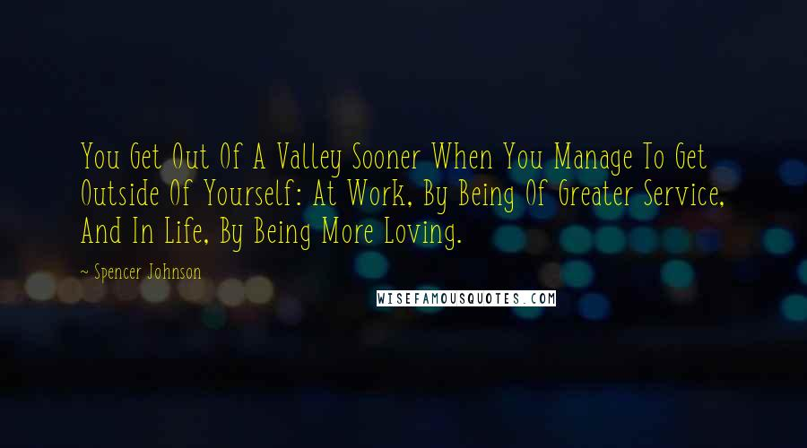 Spencer Johnson quotes: You Get Out Of A Valley Sooner When You Manage To Get Outside Of Yourself: At Work, By Being Of Greater Service, And In Life, By Being More Loving.
