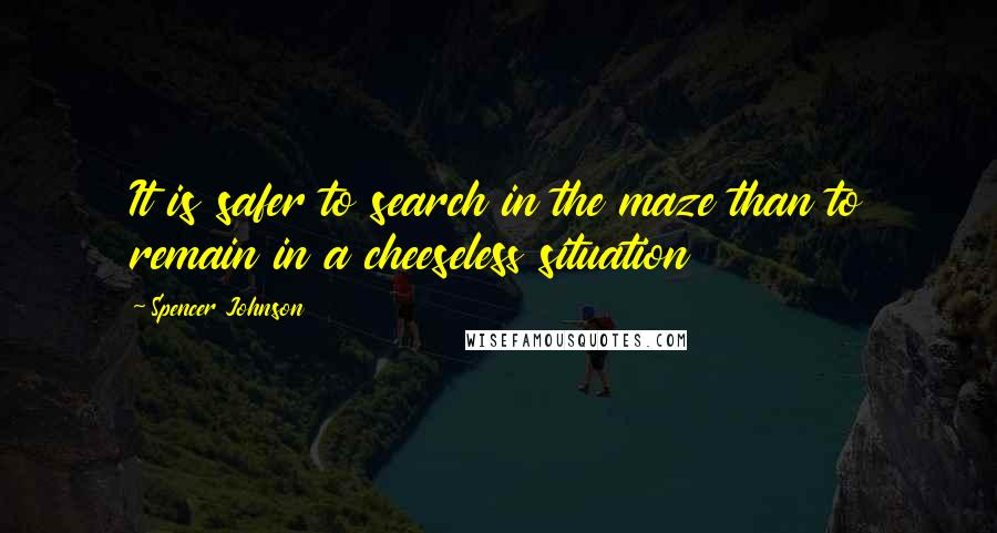 Spencer Johnson quotes: It is safer to search in the maze than to remain in a cheeseless situation