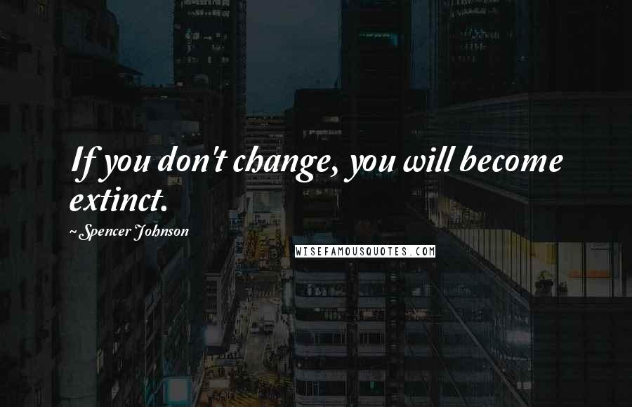 Spencer Johnson quotes: If you don't change, you will become extinct.