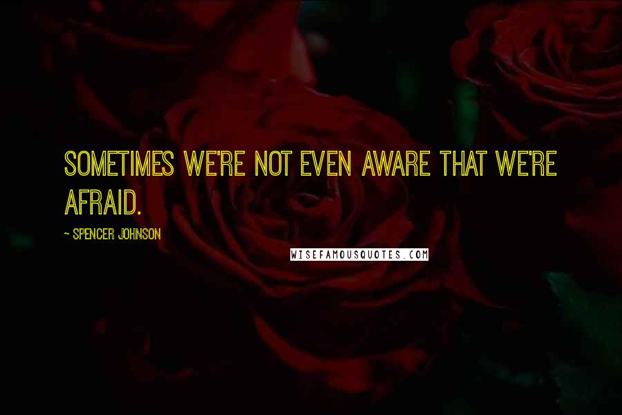 Spencer Johnson quotes: Sometimes we're not even aware that we're afraid.
