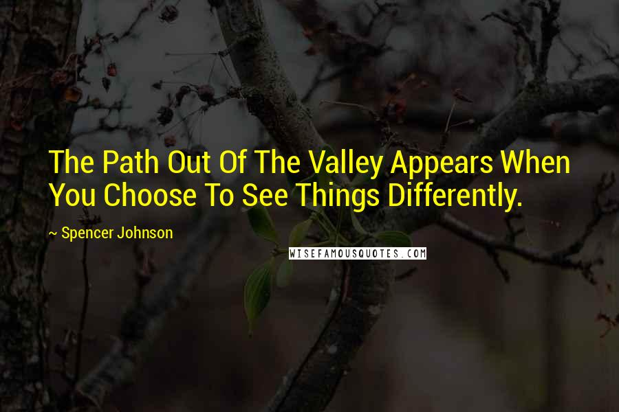 Spencer Johnson quotes: The Path Out Of The Valley Appears When You Choose To See Things Differently.