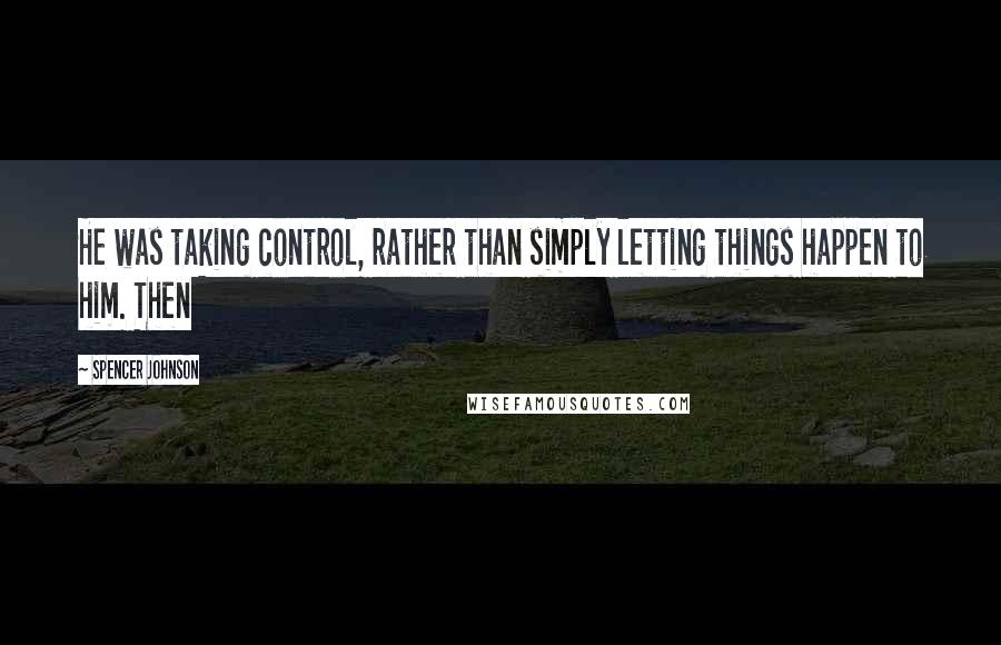 Spencer Johnson quotes: He was taking control, rather than simply letting things happen to him. Then