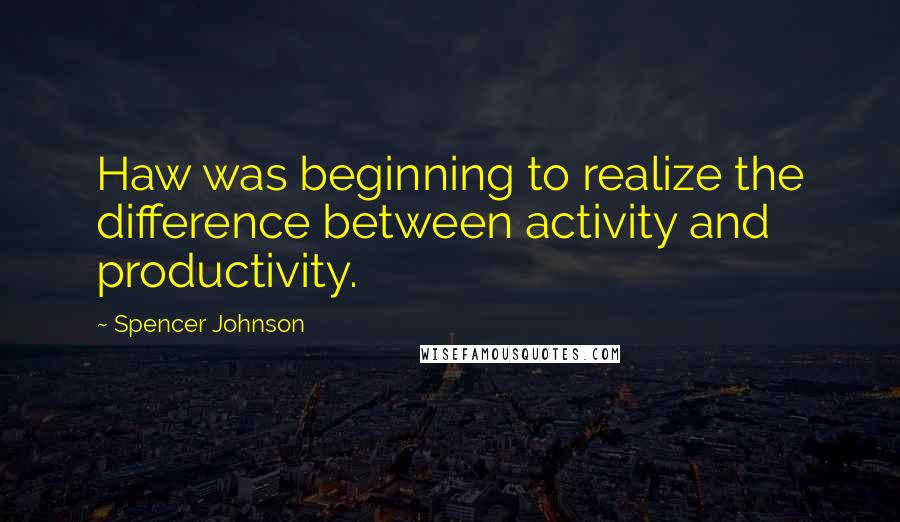 Spencer Johnson quotes: Haw was beginning to realize the difference between activity and productivity.