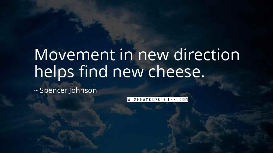 Spencer Johnson quotes: Movement in new direction helps find new cheese.