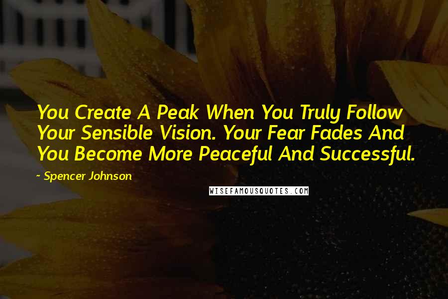 Spencer Johnson quotes: You Create A Peak When You Truly Follow Your Sensible Vision. Your Fear Fades And You Become More Peaceful And Successful.