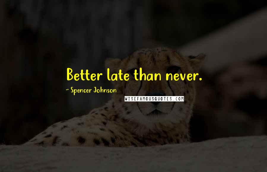 Spencer Johnson quotes: Better late than never.