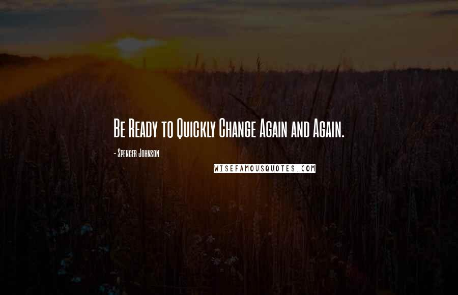 Spencer Johnson quotes: Be Ready to Quickly Change Again and Again.