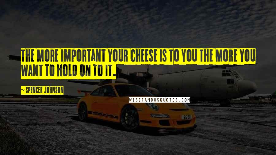 Spencer Johnson quotes: The More Important Your Cheese Is To You The More You Want To Hold On To It.