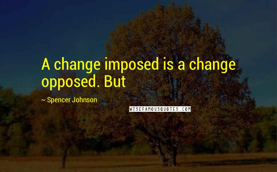 Spencer Johnson quotes: A change imposed is a change opposed. But