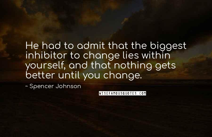 Spencer Johnson quotes: He had to admit that the biggest inhibitor to change lies within yourself, and that nothing gets better until you change.