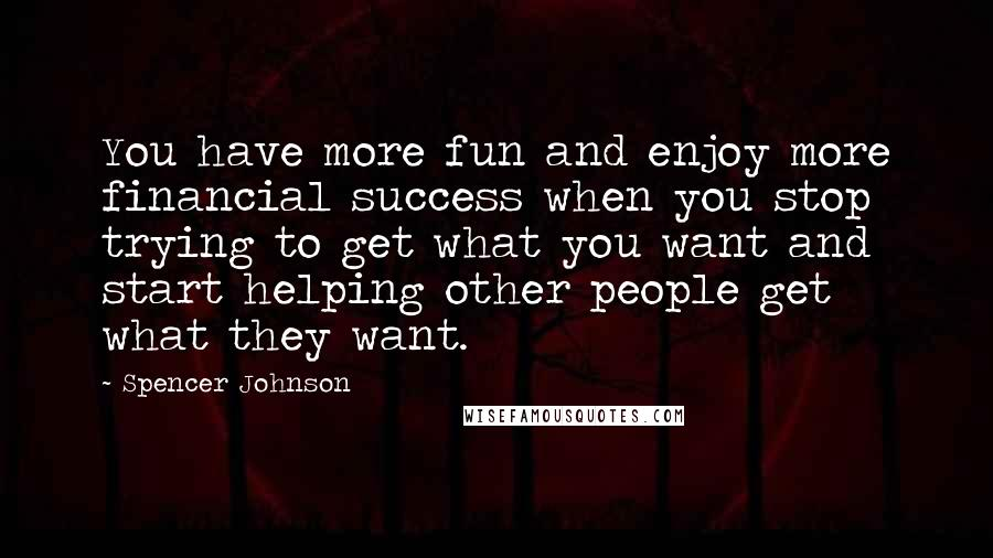 Spencer Johnson quotes: You have more fun and enjoy more financial success when you stop trying to get what you want and start helping other people get what they want.