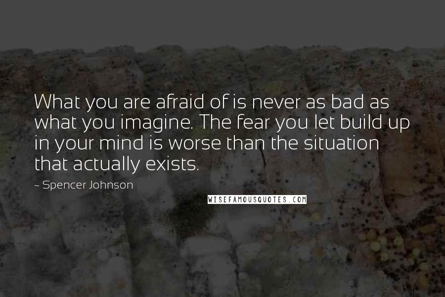 Spencer Johnson quotes: What you are afraid of is never as bad as what you imagine. The fear you let build up in your mind is worse than the situation that actually exists.