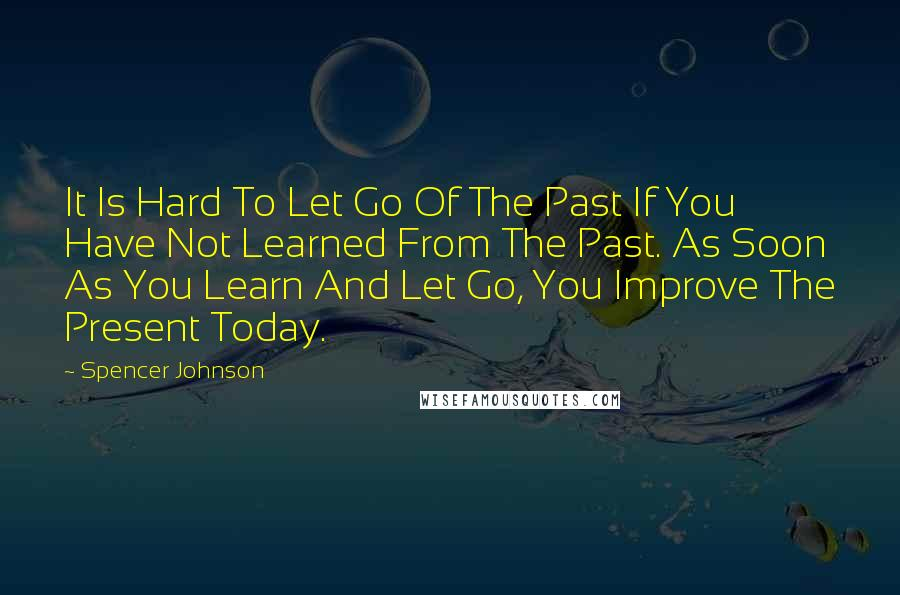 Spencer Johnson quotes: It Is Hard To Let Go Of The Past If You Have Not Learned From The Past. As Soon As You Learn And Let Go, You Improve The Present Today.