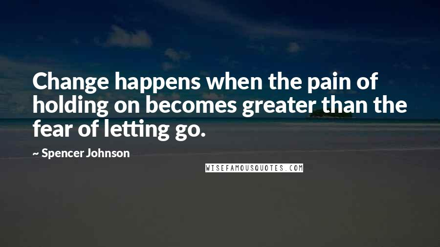 Spencer Johnson quotes: Change happens when the pain of holding on becomes greater than the fear of letting go.