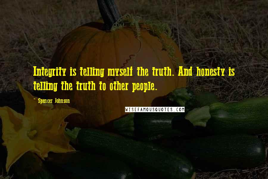 Spencer Johnson quotes: Integrity is telling myself the truth. And honesty is telling the truth to other people.