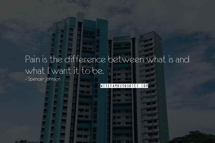 Spencer Johnson quotes: Pain is the difference between what is and what I want it to be.